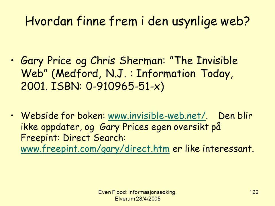 """Even Flood: Informasjonssøking, Elverum 28/4/2005 122 Hvordan finne frem i den usynlige web? •Gary Price og Chris Sherman: """"The Invisible Web"""" (Medfor"""