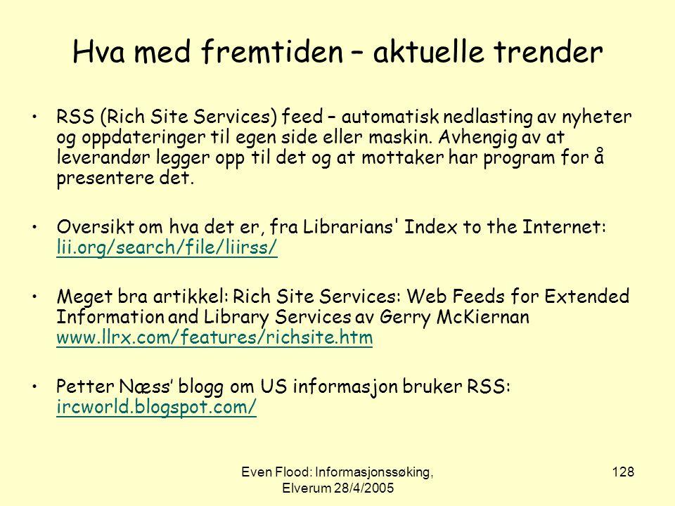 Even Flood: Informasjonssøking, Elverum 28/4/2005 128 Hva med fremtiden – aktuelle trender •RSS (Rich Site Services) feed – automatisk nedlasting av n