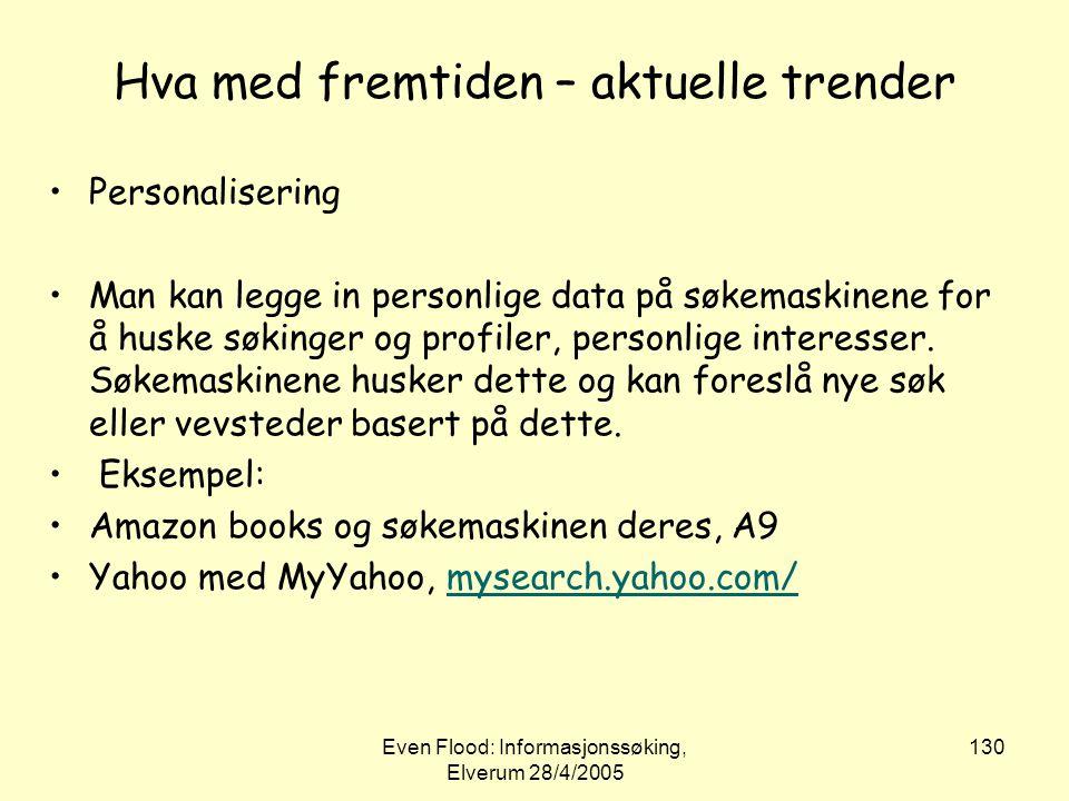 Even Flood: Informasjonssøking, Elverum 28/4/2005 130 Hva med fremtiden – aktuelle trender •Personalisering •Man kan legge in personlige data på søkem