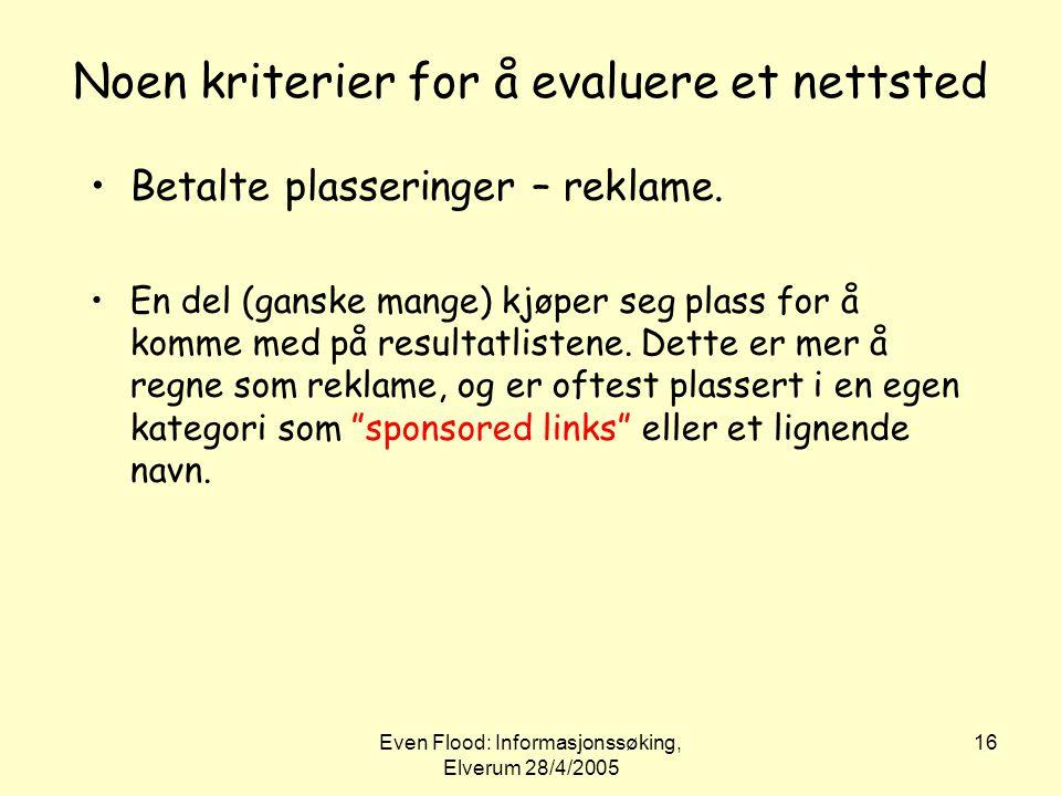 Even Flood: Informasjonssøking, Elverum 28/4/2005 16 Noen kriterier for å evaluere et nettsted •Betalte plasseringer – reklame. •En del (ganske mange)