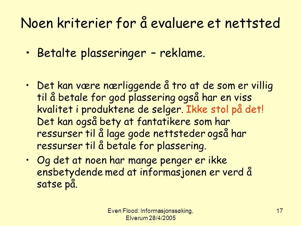 Even Flood: Informasjonssøking, Elverum 28/4/2005 17 Noen kriterier for å evaluere et nettsted •Betalte plasseringer – reklame. •Det kan være nærligge