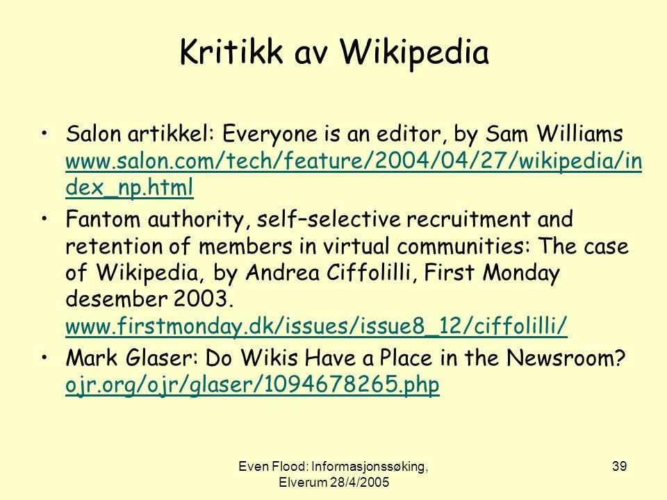 Even Flood: Informasjonssøking, Elverum 28/4/2005 39 Kritikk av Wikipedia •Salon artikkel: Everyone is an editor, by Sam Williams www.salon.com/tech/f