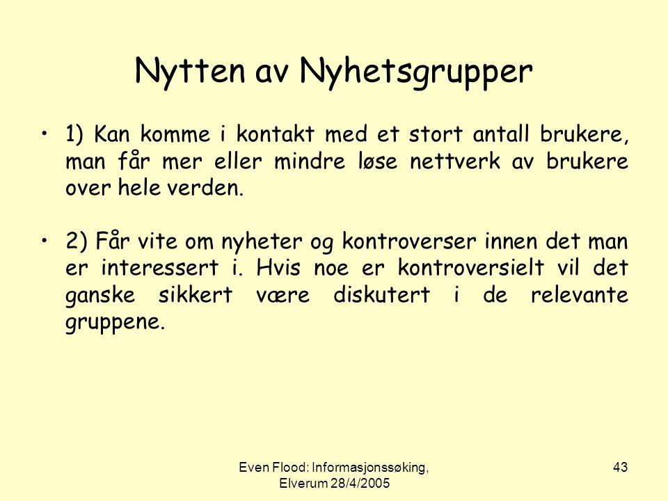 Even Flood: Informasjonssøking, Elverum 28/4/2005 43 Nytten av Nyhetsgrupper •1) Kan komme i kontakt med et stort antall brukere, man får mer eller mi