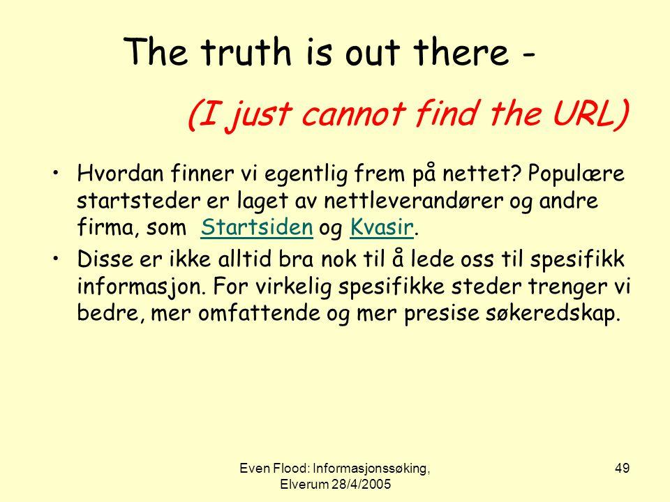 Even Flood: Informasjonssøking, Elverum 28/4/2005 49 The truth is out there - (I just cannot find the URL) •Hvordan finner vi egentlig frem på nettet?