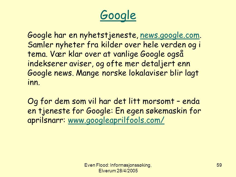 Even Flood: Informasjonssøking, Elverum 28/4/2005 59 Google Google har en nyhetstjeneste, news.google.com. Samler nyheter fra kilder over hele verden