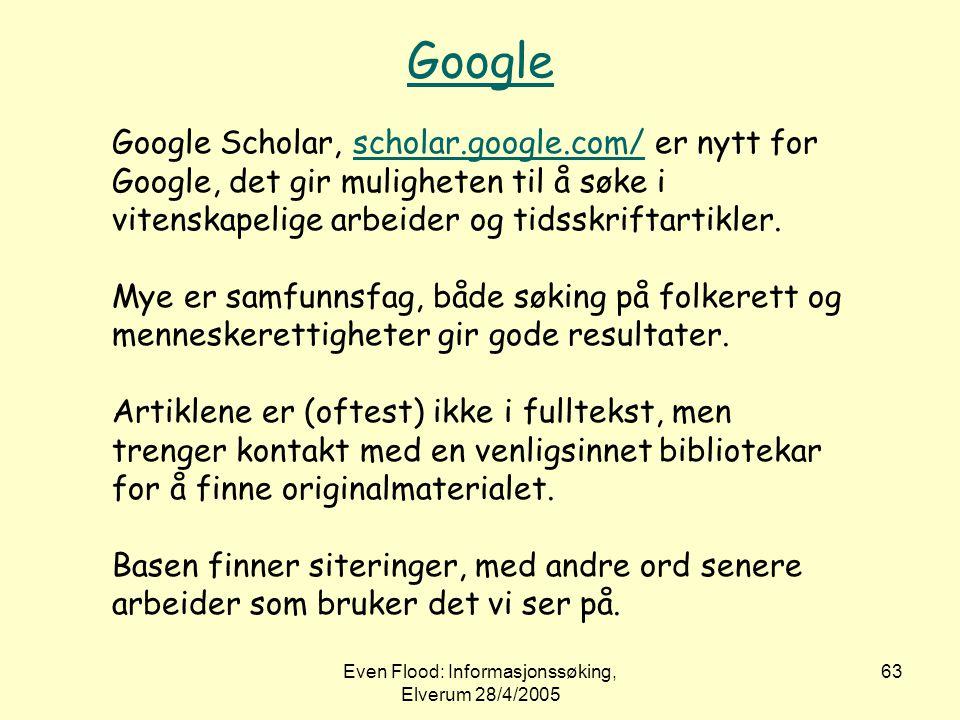 Even Flood: Informasjonssøking, Elverum 28/4/2005 63 Google Google Scholar, scholar.google.com/ er nytt for Google, det gir muligheten til å søke i vi