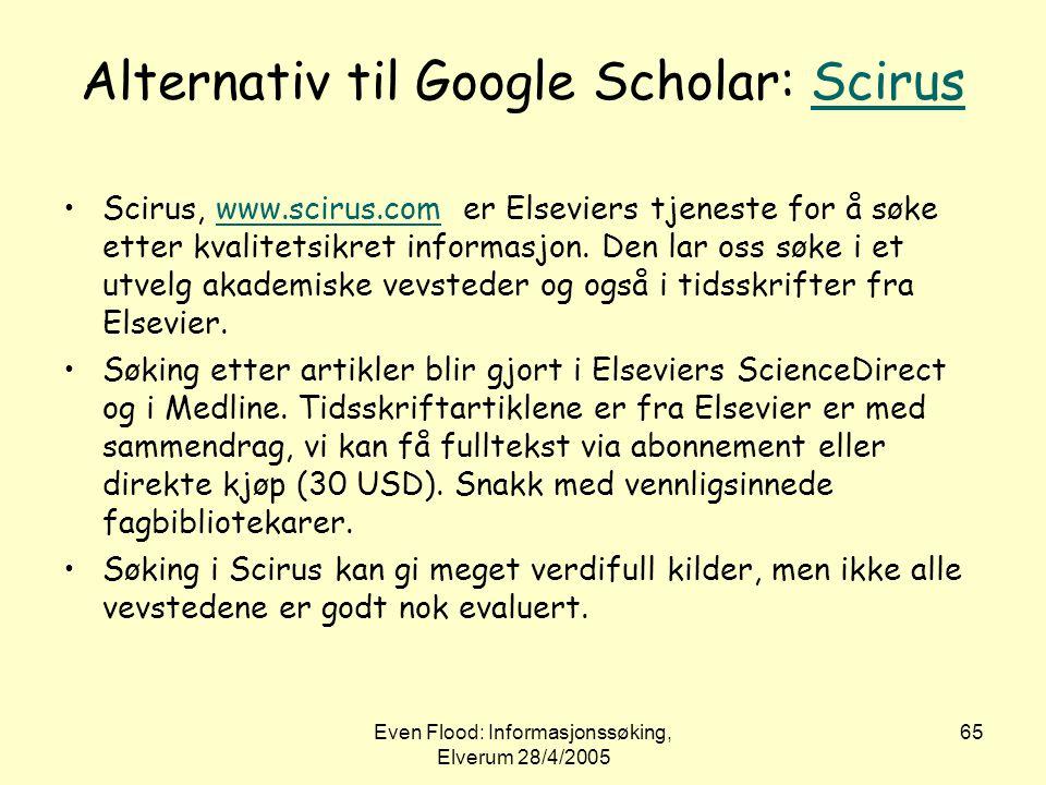 Even Flood: Informasjonssøking, Elverum 28/4/2005 65 Alternativ til Google Scholar: ScirusScirus •Scirus, www.scirus.com er Elseviers tjeneste for å s