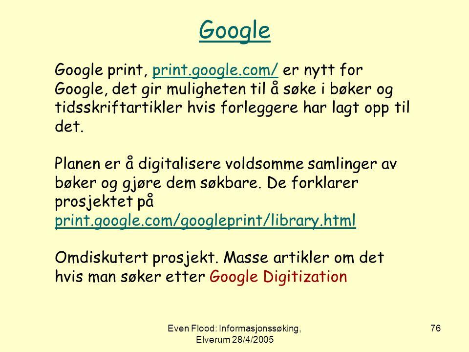 Even Flood: Informasjonssøking, Elverum 28/4/2005 76 Google Google print, print.google.com/ er nytt for Google, det gir muligheten til å søke i bøker