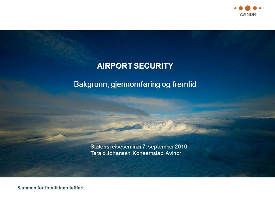 Sammen for framtidens luftfart AIRPORT SECURITY Bakgrunn, gjennomføring og fremtid Statens reiseseminar 7. september 2010 Tarald Johansen, Konsernstab