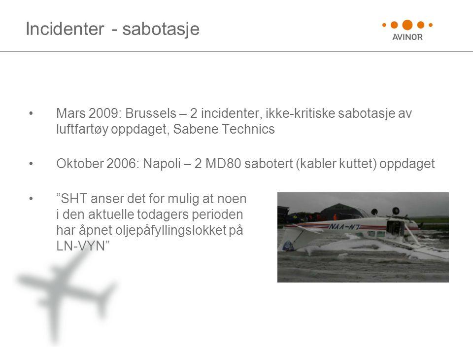 Incidenter - sabotasje •Mars 2009: Brussels – 2 incidenter, ikke-kritiske sabotasje av luftfartøy oppdaget, Sabene Technics •Oktober 2006: Napoli – 2 MD80 sabotert (kabler kuttet) oppdaget • SHT anser det for mulig at noen i den aktuelle todagers perioden har åpnet oljepåfyllingslokket på LN-VYN