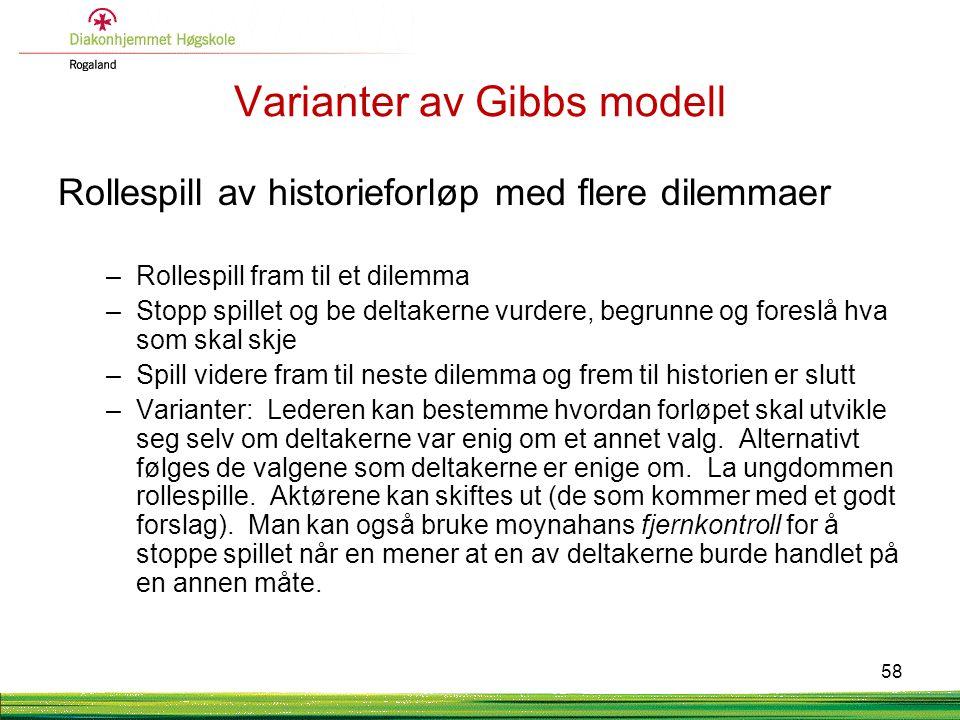 Varianter av Gibbs modell Rollespill av historieforløp med flere dilemmaer –Rollespill fram til et dilemma –Stopp spillet og be deltakerne vurdere, be