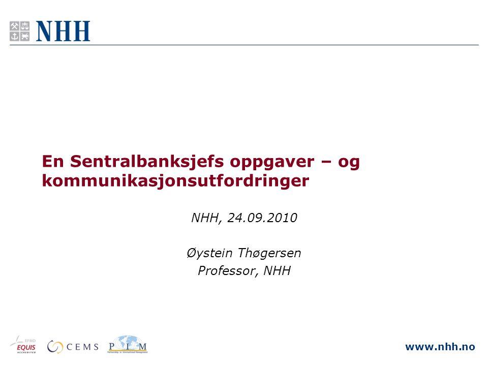 www.nhh.no En Sentralbanksjefs oppgaver – og kommunikasjonsutfordringer NHH, 24.09.2010 Øystein Thøgersen Professor, NHH