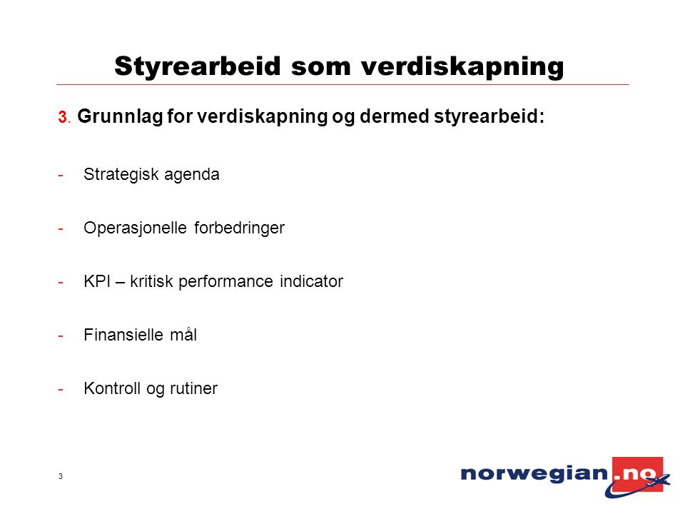 3 Styrearbeid som verdiskapning 3. Grunnlag for verdiskapning og dermed styrearbeid: -Strategisk agenda -Operasjonelle forbedringer -KPI – kritisk per