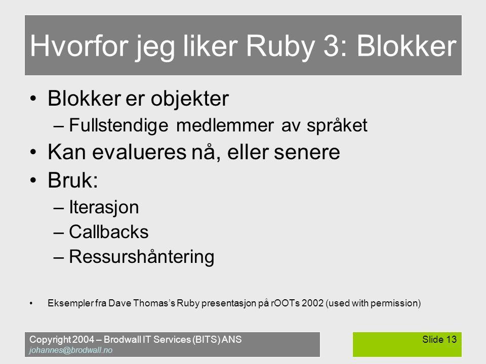 Copyright 2004 – Brodwall IT Services (BITS) ANS johannes@brodwall.no Slide 13 Hvorfor jeg liker Ruby 3: Blokker •Blokker er objekter –Fullstendige medlemmer av språket •Kan evalueres nå, eller senere •Bruk: –Iterasjon –Callbacks –Ressurshåntering •Eksempler fra Dave Thomas's Ruby presentasjon på rOOTs 2002 (used with permission)