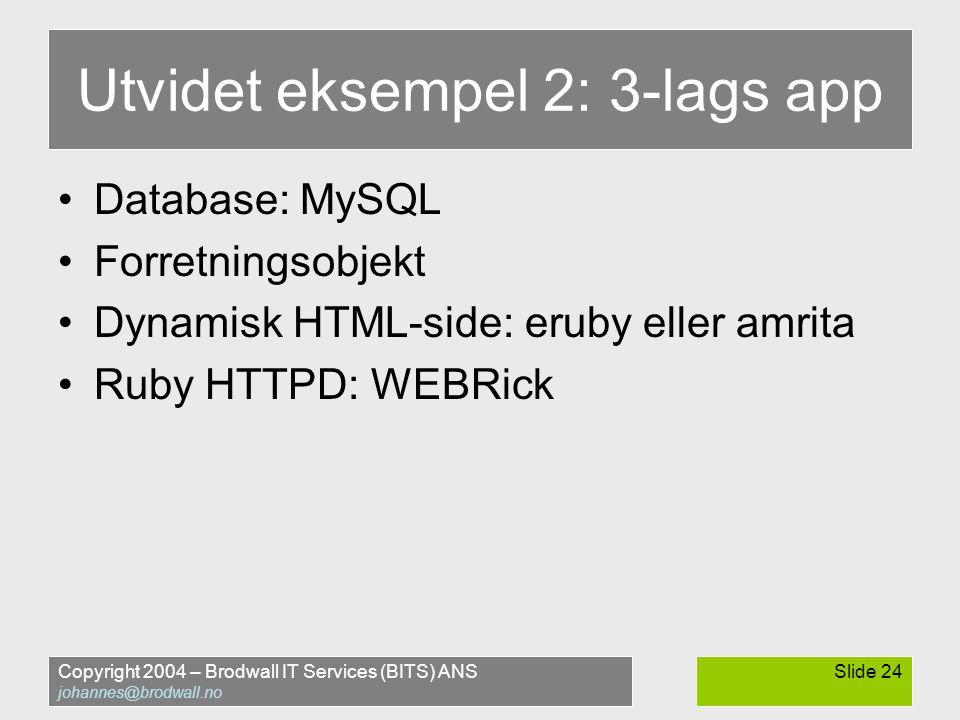 Copyright 2004 – Brodwall IT Services (BITS) ANS johannes@brodwall.no Slide 24 Utvidet eksempel 2: 3-lags app •Database: MySQL •Forretningsobjekt •Dyn