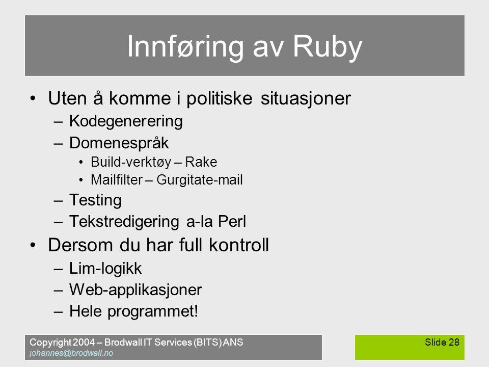Copyright 2004 – Brodwall IT Services (BITS) ANS johannes@brodwall.no Slide 28 Innføring av Ruby •Uten å komme i politiske situasjoner –Kodegenerering –Domenespråk •Build-verktøy – Rake •Mailfilter – Gurgitate-mail –Testing –Tekstredigering a-la Perl •Dersom du har full kontroll –Lim-logikk –Web-applikasjoner –Hele programmet!