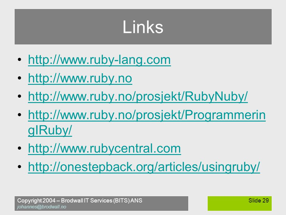 Copyright 2004 – Brodwall IT Services (BITS) ANS johannes@brodwall.no Slide 29 Links •http://www.ruby-lang.comhttp://www.ruby-lang.com •http://www.ruby.nohttp://www.ruby.no •http://www.ruby.no/prosjekt/RubyNuby/http://www.ruby.no/prosjekt/RubyNuby/ •http://www.ruby.no/prosjekt/Programmerin gIRuby/http://www.ruby.no/prosjekt/Programmerin gIRuby/ •http://www.rubycentral.comhttp://www.rubycentral.com •http://onestepback.org/articles/usingruby/http://onestepback.org/articles/usingruby/