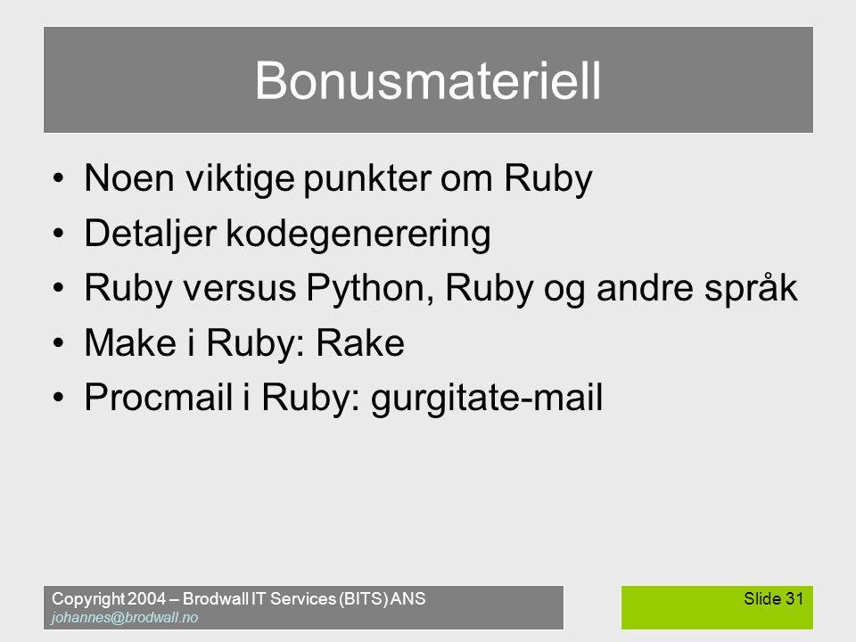 Copyright 2004 – Brodwall IT Services (BITS) ANS johannes@brodwall.no Slide 31 Bonusmateriell •Noen viktige punkter om Ruby •Detaljer kodegenerering •Ruby versus Python, Ruby og andre språk •Make i Ruby: Rake •Procmail i Ruby: gurgitate-mail