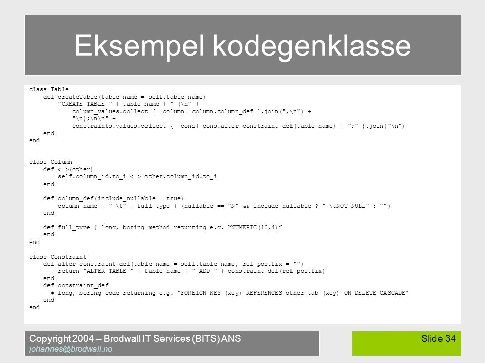 Copyright 2004 – Brodwall IT Services (BITS) ANS johannes@brodwall.no Slide 34 Eksempel kodegenklasse class Table def createTable(table_name = self.table_name) CREATE TABLE + table_name + (\n + column_values.collect { |column| column.column_def }.join( ,\n ) + \n);\n\n + constraints.values.collect { |cons| cons.alter_constraint_def(table_name) + ; }.join( \n ) end class Column def (other) self.column_id.to_i other.column_id.to_i end def column_def(include_nullable = true) column_name + \t + full_type + (nullable == N && include_nullable .