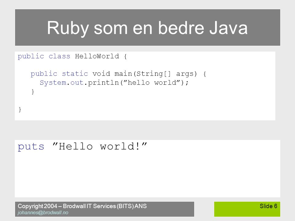 Copyright 2004 – Brodwall IT Services (BITS) ANS johannes@brodwall.no Slide 6 Ruby som en bedre Java public class HelloWorld { public static void main(String[] args) { System.out.println( hello world ); } puts Hello world!