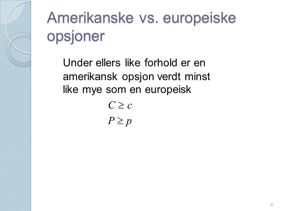4 Amerikanske vs. europeiske opsjoner Under ellers like forhold er en amerikansk opsjon verdt minst like mye som en europeisk C  c P  p