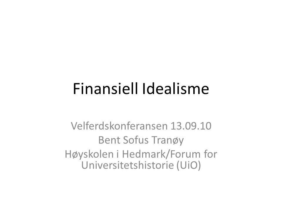 Finansiell Idealisme Velferdskonferansen 13.09.10 Bent Sofus Tranøy Høyskolen i Hedmark/Forum for Universitetshistorie (UiO)