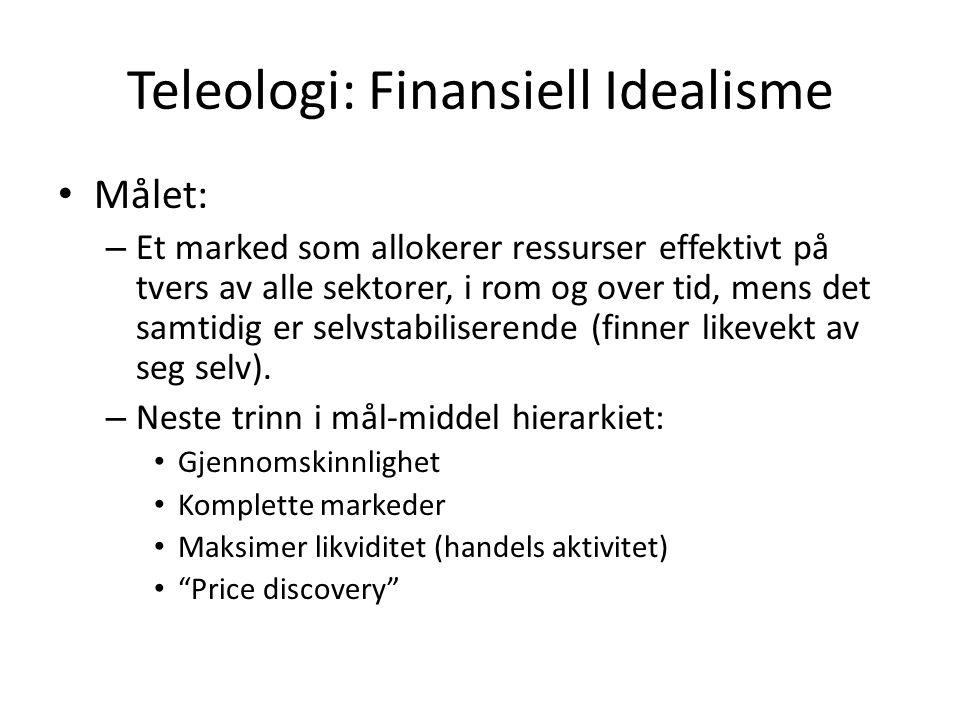 Teleologi: Finansiell Idealisme • Målet: – Et marked som allokerer ressurser effektivt på tvers av alle sektorer, i rom og over tid, mens det samtidig er selvstabiliserende (finner likevekt av seg selv).