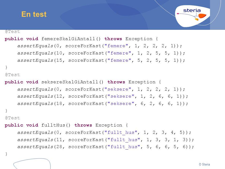 © Steria En test @Test public void femereSkalGiAntall() throws Exception { assertEquals(0, scoreForKast( femere , 1, 2, 2, 2, 1)); assertEquals(10, scoreForKast( femere , 1, 2, 5, 5, 1)); assertEquals(15, scoreForKast( femere , 5, 2, 5, 5, 1)); } @Test public void seksereSkalGiAntall() throws Exception { assertEquals(0, scoreForKast( seksere , 1, 2, 2, 2, 1)); assertEquals(12, scoreForKast( seksere , 1, 2, 6, 6, 1)); assertEquals(18, scoreForKast( seksere , 6, 2, 6, 6, 1)); } @Test public void fulltHus() throws Exception { assertEquals(0, scoreForKast( fullt_hus , 1, 2, 3, 4, 5)); assertEquals(11, scoreForKast( fullt_hus , 1, 3, 3, 1, 3)); assertEquals(28, scoreForKast( fullt_hus , 5, 6, 6, 5, 6)); }