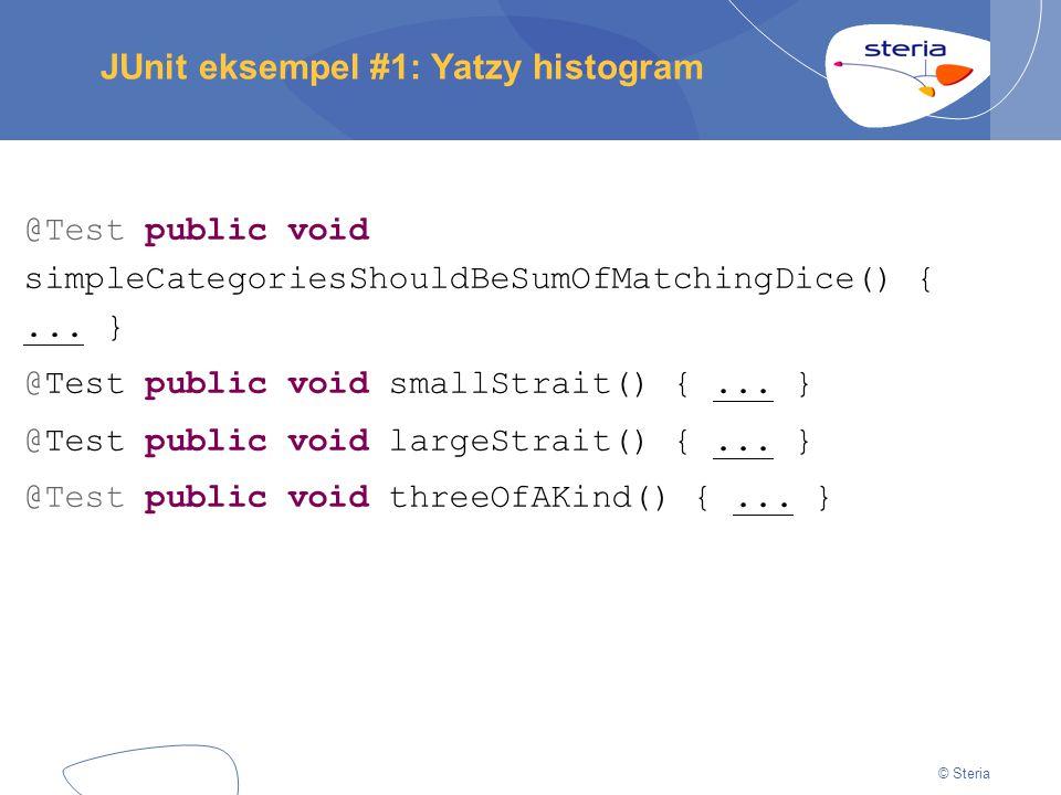 © Steria JUnit eksempel #1: Yatzy histogram @Test public void simpleCategoriesShouldBeSumOfMatchingDice() {... } @Test public void smallStrait() {...