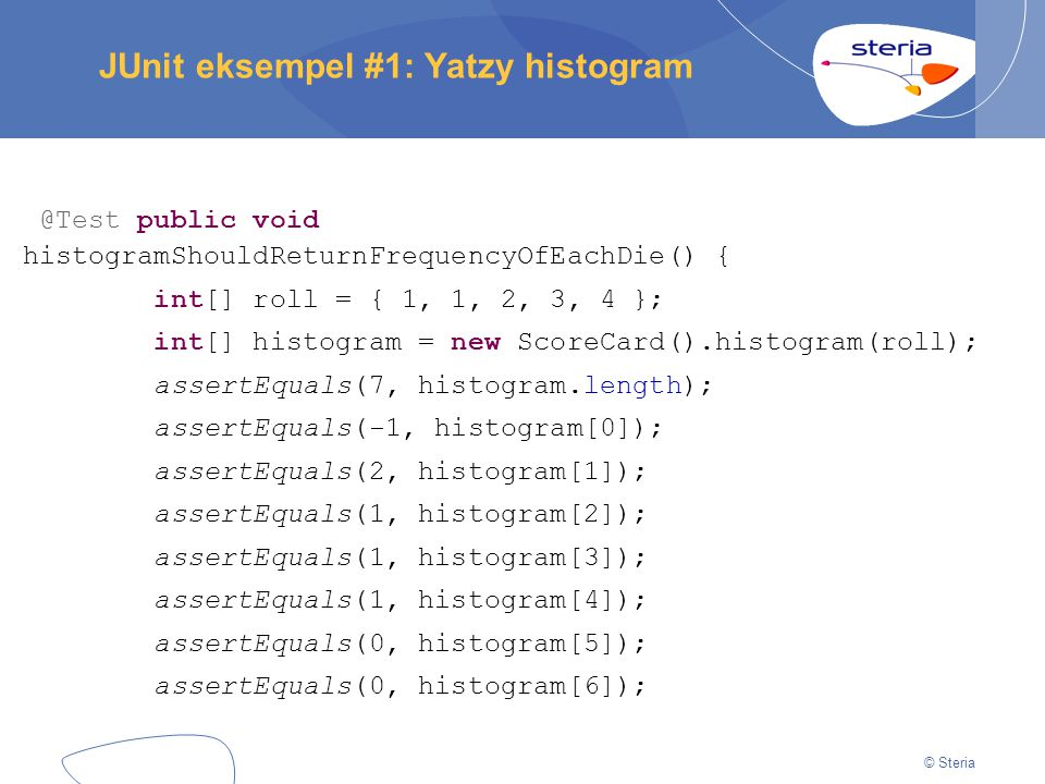 © Steria JUnit eksempel #1: Yatzy histogram @Test public void histogramShouldReturnFrequencyOfEachDie() { int[] roll = { 1, 1, 2, 3, 4 }; int[] histog