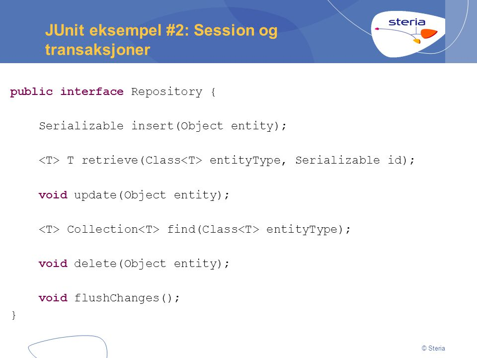 © Steria JUnit eksempel #2: Session og transaksjoner public interface Repository { Serializable insert(Object entity); T retrieve(Class entityType, Se