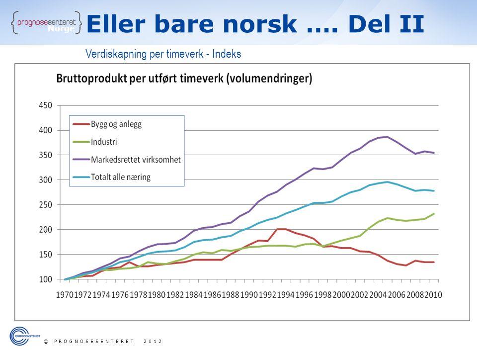 Norge Verdiskapning per timeverk - Indeks Eller bare norsk …. Del II © PROGNOSESENTERET 2012