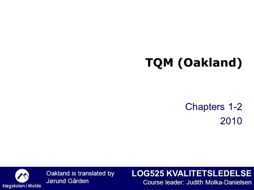 LOG525 KVALITETSLEDELSE Course leader: Judith Molka-Danielsen Chapters 1-2 2010 TQM (Oakland) Oakland is translated by Jørund Gården