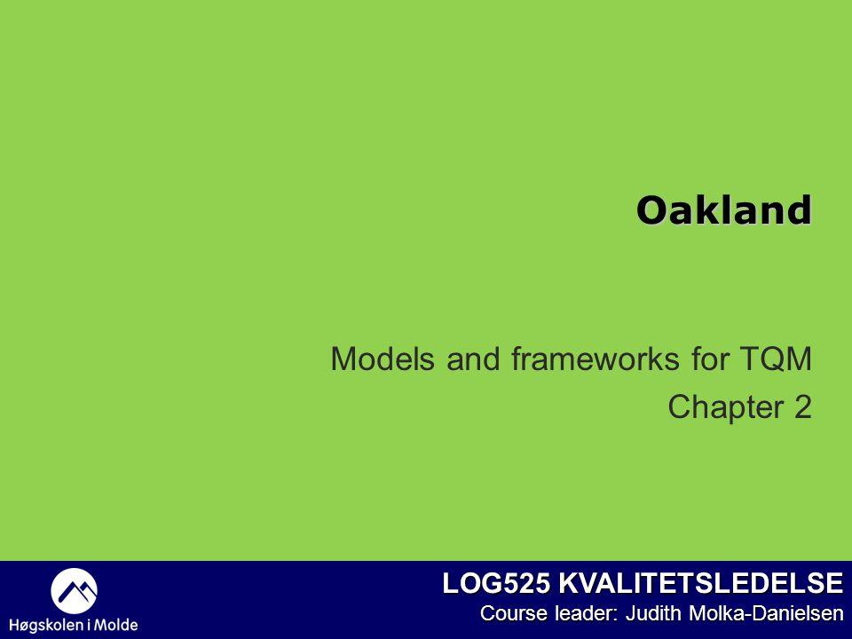 LOG525 KVALITETSLEDELSE Course leader: Judith Molka-Danielsen Models and frameworks for TQM Chapter 2 Oakland