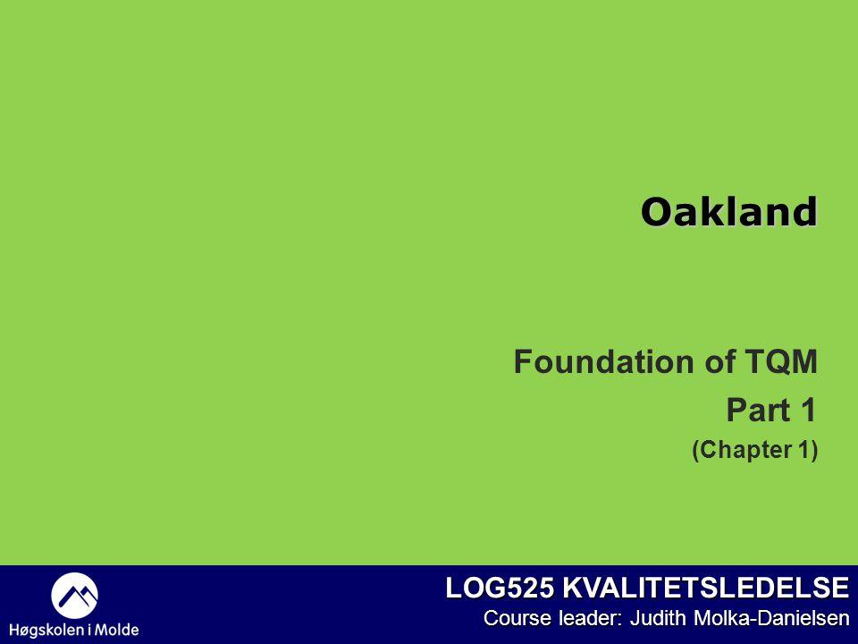 LOG525 KVALITETSLEDELSE Course leader: Judith Molka-Danielsen Foundation of TQM Part 1 (Chapter 1) Oakland