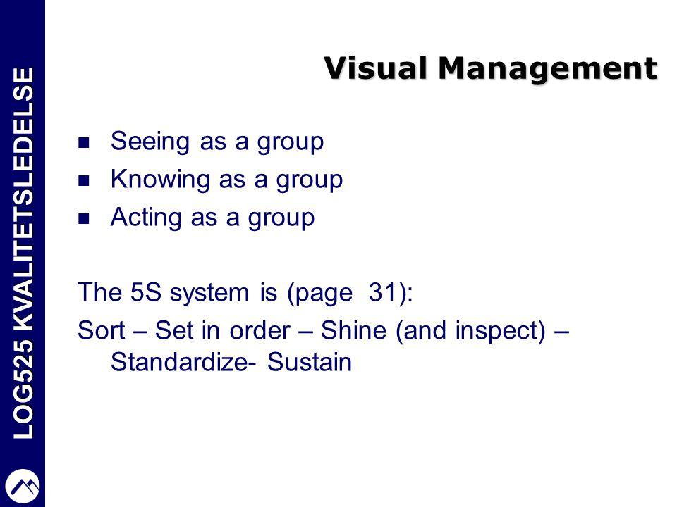 LOG525 KVALITETSLEDELSE Visual Management  Seeing as a group  Knowing as a group  Acting as a group The 5S system is (page 31): Sort – Set in order