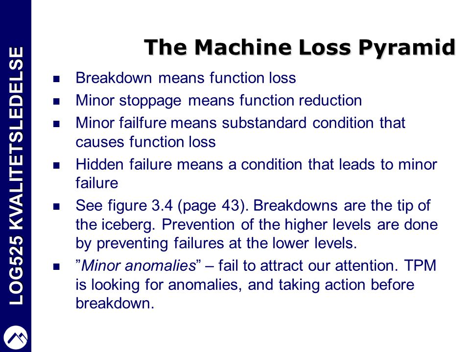 LOG525 KVALITETSLEDELSE The Machine Loss Pyramid  Breakdown means function loss  Minor stoppage means function reduction  Minor failfure means subs
