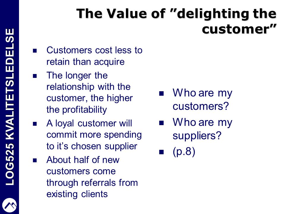 "LOG525 KVALITETSLEDELSE The Value of ""delighting the customer""  Customers cost less to retain than acquire  The longer the relationship with the cus"