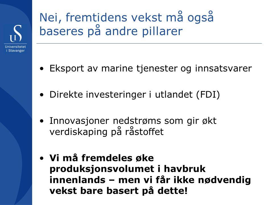 Nei, fremtidens vekst må også baseres på andre pillarer •Eksport av marine tjenester og innsatsvarer •Direkte investeringer i utlandet (FDI) •Innovasjoner nedstrøms som gir økt verdiskaping på råstoffet •Vi må fremdeles øke produksjonsvolumet i havbruk innenlands – men vi får ikke nødvendig vekst bare basert på dette!