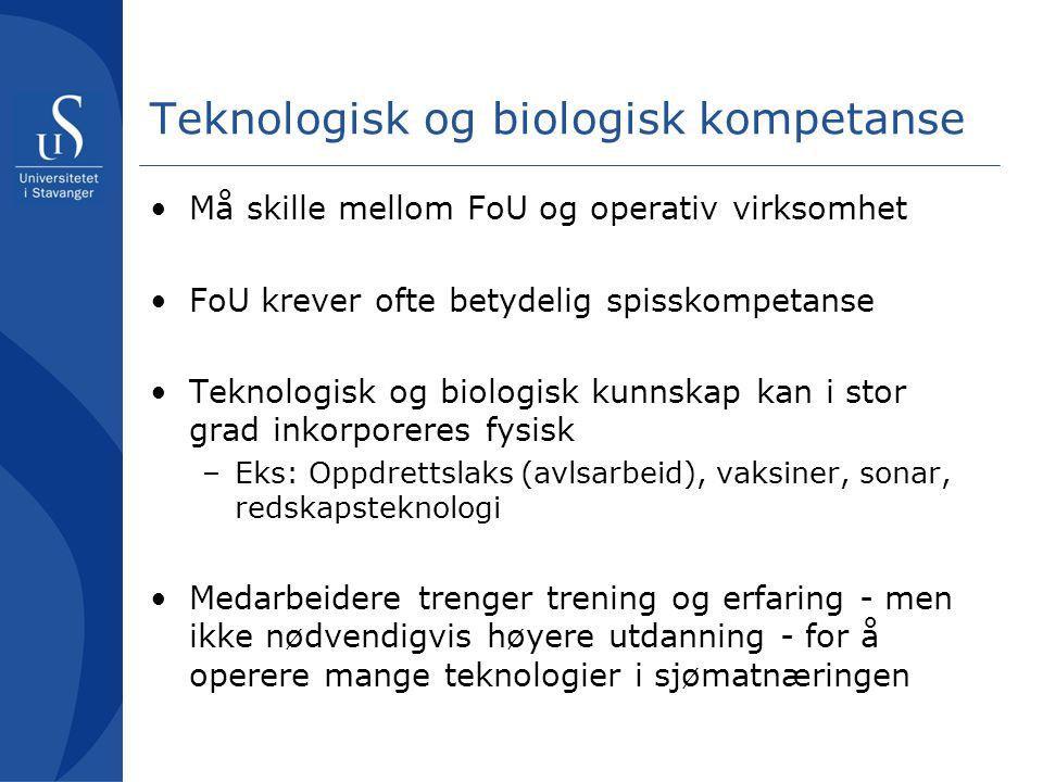 Teknologisk og biologisk kompetanse •Må skille mellom FoU og operativ virksomhet •FoU krever ofte betydelig spisskompetanse •Teknologisk og biologisk kunnskap kan i stor grad inkorporeres fysisk –Eks: Oppdrettslaks (avlsarbeid), vaksiner, sonar, redskapsteknologi •Medarbeidere trenger trening og erfaring - men ikke nødvendigvis høyere utdanning - for å operere mange teknologier i sjømatnæringen