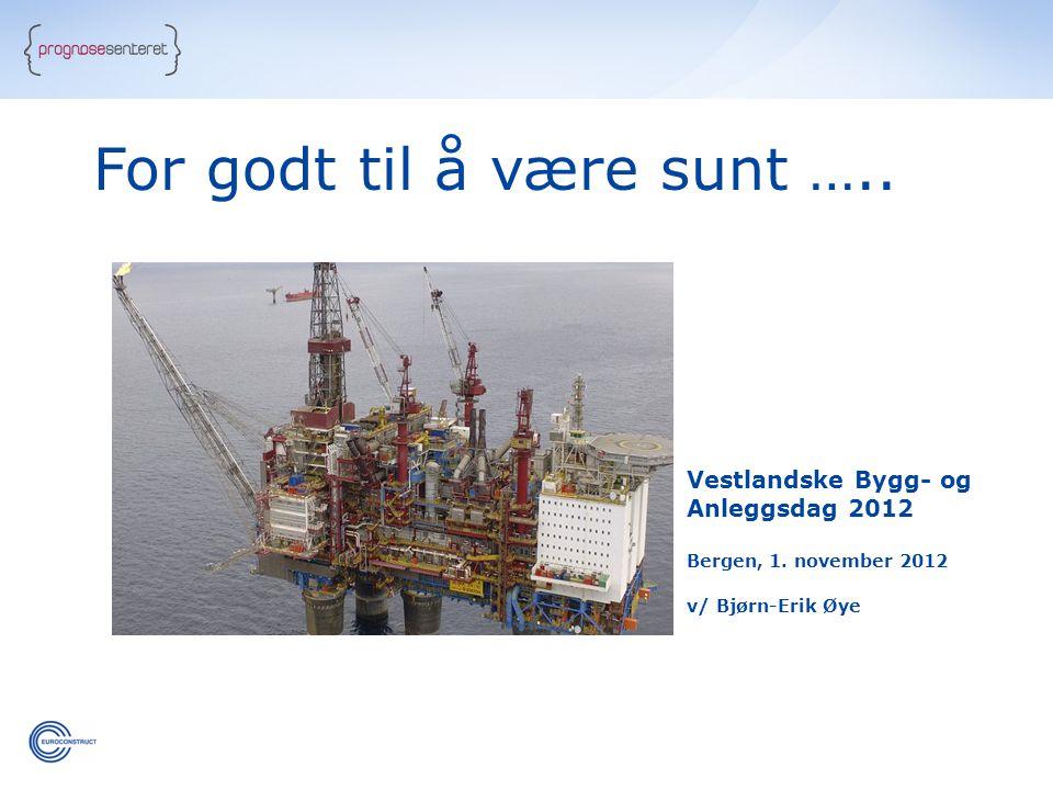 Vestlandske Bygg- og Anleggsdag 2012 Bergen, 1. november 2012 v/ Bjørn-Erik Øye For godt til å være sunt …..