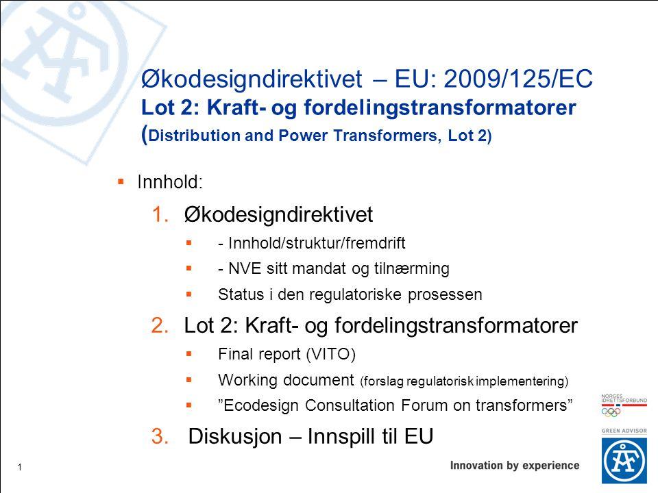 Økodesigndirektivet – EU: 2009/125/EC Lot 2: Kraft- og fordelingstransformatorer ( Distribution and Power Transformers, Lot 2)  Innhold: 1.Økodesigndirektivet  - Innhold/struktur/fremdrift  - NVE sitt mandat og tilnærming  Status i den regulatoriske prosessen 2.Lot 2: Kraft- og fordelingstransformatorer  Final report (VITO)  Working document (forslag regulatorisk implementering)  Ecodesign Consultation Forum on transformers 3.Diskusjon – Innspill til EU 1
