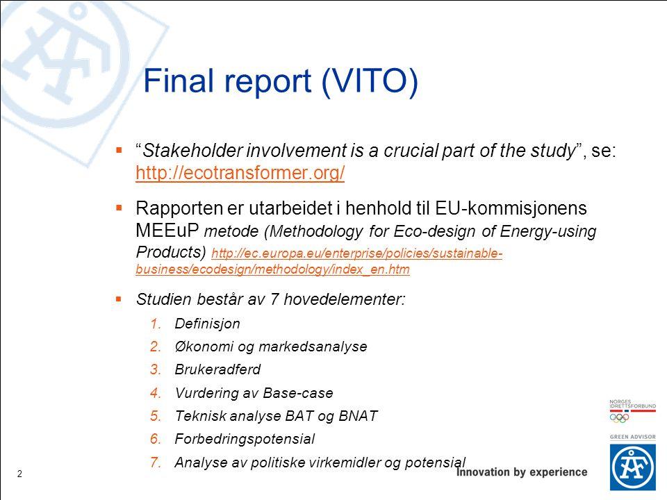 Final report (VITO)  Stakeholder involvement is a crucial part of the study , se: http://ecotransformer.org/ http://ecotransformer.org/  Rapporten er utarbeidet i henhold til EU-kommisjonens MEEuP metode (Methodology for Eco-design of Energy-using Products) http://ec.europa.eu/enterprise/policies/sustainable- business/ecodesign/methodology/index_en.htm http://ec.europa.eu/enterprise/policies/sustainable- business/ecodesign/methodology/index_en.htm  Studien består av 7 hovedelementer: 1.Definisjon 2.Økonomi og markedsanalyse 3.Brukeradferd 4.Vurdering av Base-case 5.Teknisk analyse BAT og BNAT 6.Forbedringspotensial 7.Analyse av politiske virkemidler og potensial 2