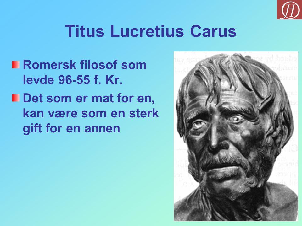 Titus Lucretius Carus Romersk filosof som levde 96-55 f. Kr. Det som er mat for en, kan være som en sterk gift for en annen