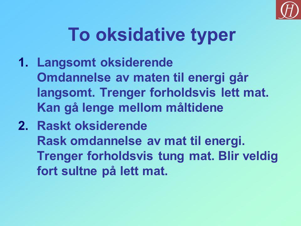 To oksidative typer 1.Langsomt oksiderende Omdannelse av maten til energi går langsomt. Trenger forholdsvis lett mat. Kan gå lenge mellom måltidene 2.