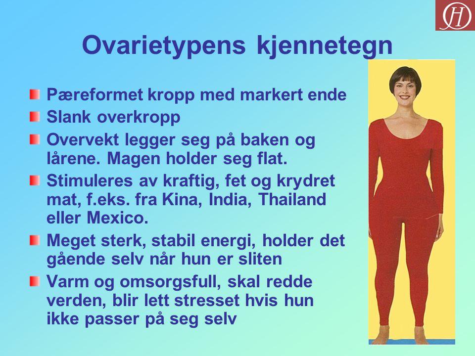 Ovarietypens kjennetegn Pæreformet kropp med markert ende Slank overkropp Overvekt legger seg på baken og lårene. Magen holder seg flat. Stimuleres av