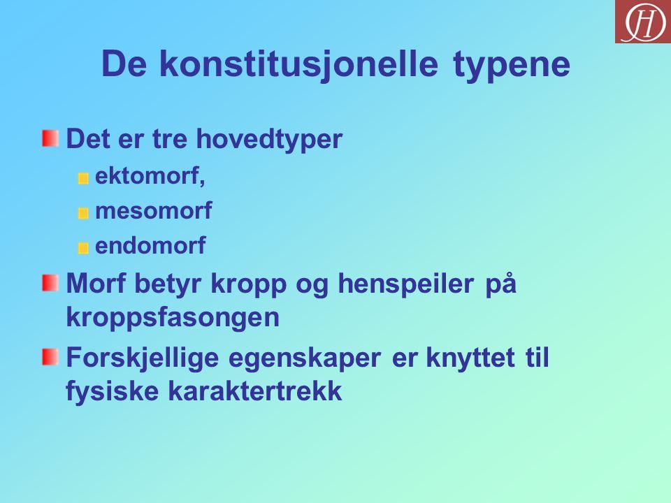 De konstitusjonelle typene Det er tre hovedtyper ektomorf, mesomorf endomorf Morf betyr kropp og henspeiler på kroppsfasongen Forskjellige egenskaper