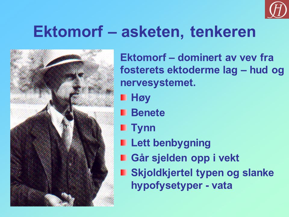 Ektomorf – asketen, tenkeren Ektomorf – dominert av vev fra fosterets ektoderme lag – hud og nervesystemet. Høy Benete Tynn Lett benbygning Går sjelde