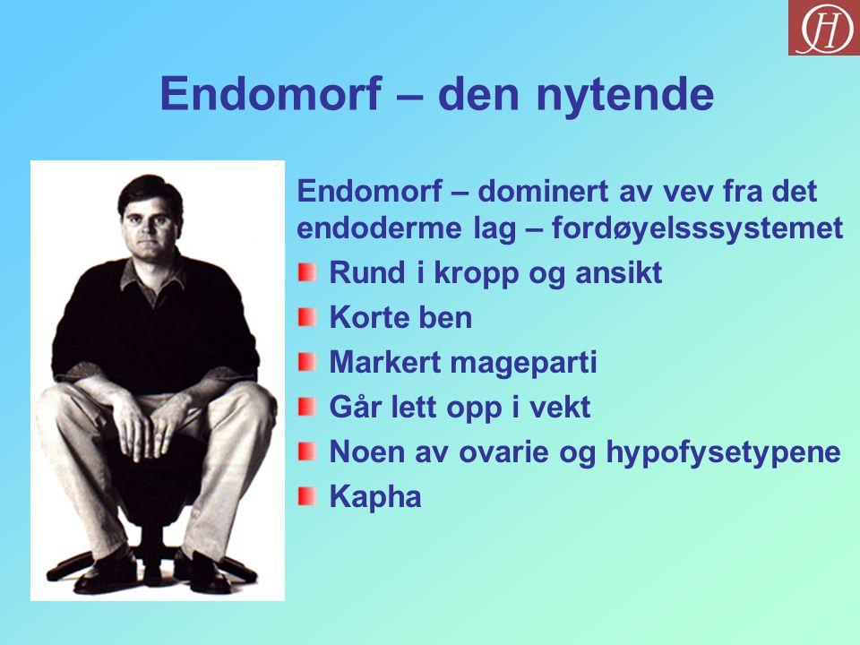 Endomorf – den nytende Endomorf – dominert av vev fra det endoderme lag – fordøyelsssystemet Rund i kropp og ansikt Korte ben Markert mageparti Går le