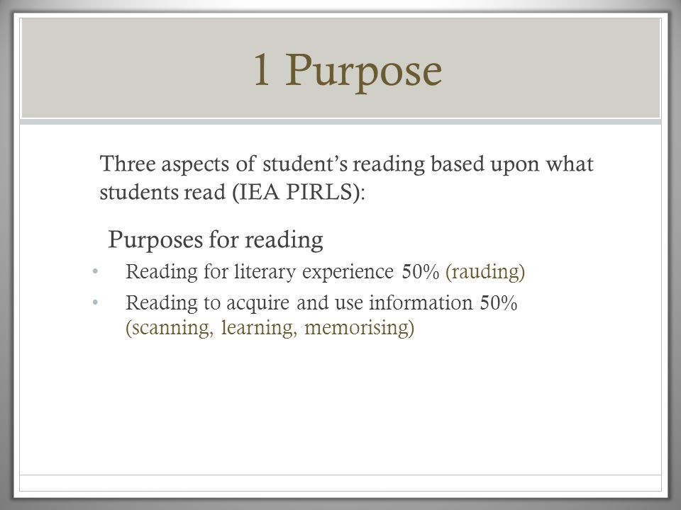 1 Purpose Three aspects of student's reading based upon what students read (IEA PIRLS): Purposes for reading • Reading for literary experience 50% (rauding) • Reading to acquire and use information 50% (scanning, learning, memorising)